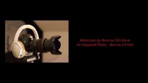 Réduction du Bruit en ISO élevé de l'Appareil Photo - Bon ou à éviter?