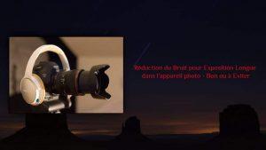 Réduction du Bruit pour Exposition Longue de l'Appareil Photo - Bon ou à éviter?